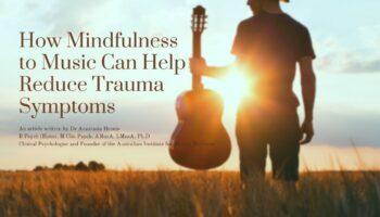 How Mindfulness to Music Can Help Reduce Trauma Symptoms